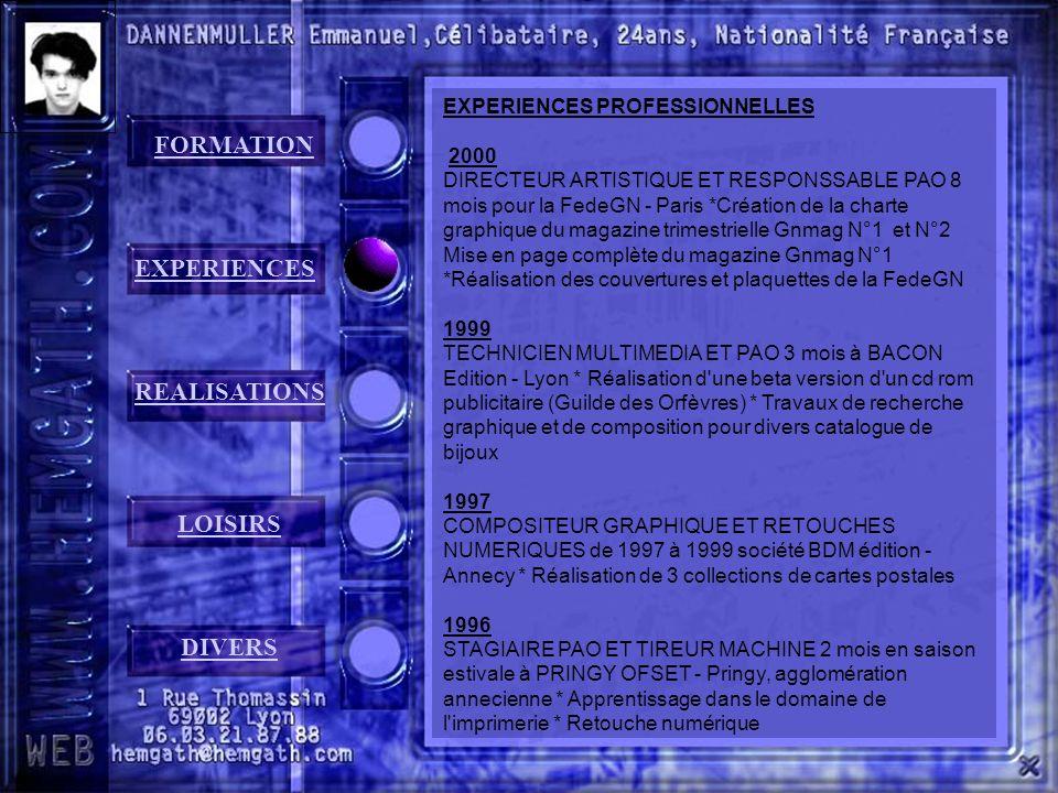 FORMATION EXPERIENCES REALISATIONS LOISIRS DIVERS EXPERIENCES PROFESSIONNELLES 2000 DIRECTEUR ARTISTIQUE ET RESPONSSABLE PAO 8 mois pour la FedeGN - Paris *Création de la charte graphique du magazine trimestrielle Gnmag N°1 et N°2 Mise en page complète du magazine Gnmag N°1 *Réalisation des couvertures et plaquettes de la FedeGN 1999 TECHNICIEN MULTIMEDIA ET PAO 3 mois à BACON Edition - Lyon * Réalisation d une beta version d un cd rom publicitaire (Guilde des Orfèvres) * Travaux de recherche graphique et de composition pour divers catalogue de bijoux 1997 COMPOSITEUR GRAPHIQUE ET RETOUCHES NUMERIQUES de 1997 à 1999 société BDM édition - Annecy * Réalisation de 3 collections de cartes postales 1996 STAGIAIRE PAO ET TIREUR MACHINE 2 mois en saison estivale à PRINGY OFSET - Pringy, agglomération annecienne * Apprentissage dans le domaine de l imprimerie * Retouche numérique