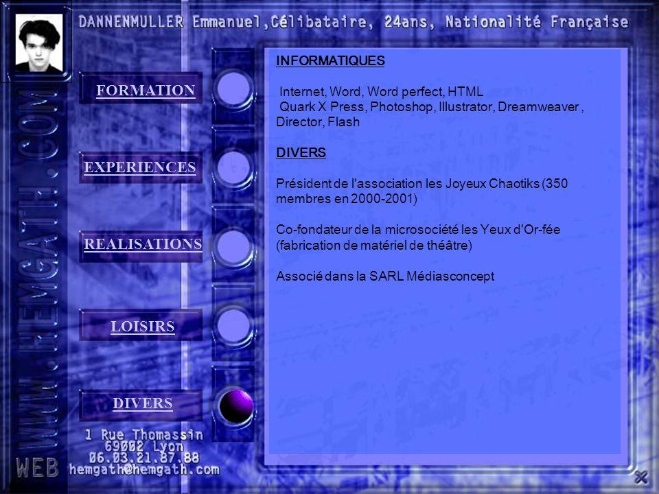 FORMATION EXPERIENCES REALISATIONS LOISIRS DIVERS INFORMATIQUES Internet, Word, Word perfect, HTML Quark X Press, Photoshop, Illustrator, Dreamweaver, Director, Flash DIVERS Président de l association les Joyeux Chaotiks (350 membres en 2000-2001) Co-fondateur de la microsociété les Yeux d Or-fée (fabrication de matériel de théâtre) Associé dans la SARL Médiasconcept