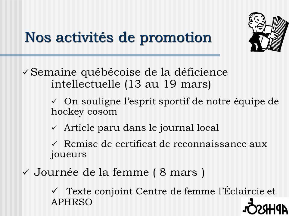 Nos activités de promotion Semaine québécoise de la déficience intellectuelle (13 au 19 mars) On souligne lesprit sportif de notre équipe de hockey cosom Article paru dans le journal local Remise de certificat de reconnaissance aux joueurs Journée de la femme ( 8 mars ) Texte conjoint Centre de femme lÉclaircie et APHRSO