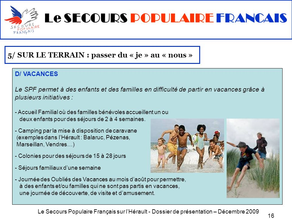 Le Secours Populaire Français sur lHérault - Dossier de présentation – Décembre 2009 16 5/ SUR LE TERRAIN : passer du « je » au « nous » D/ VACANCES L