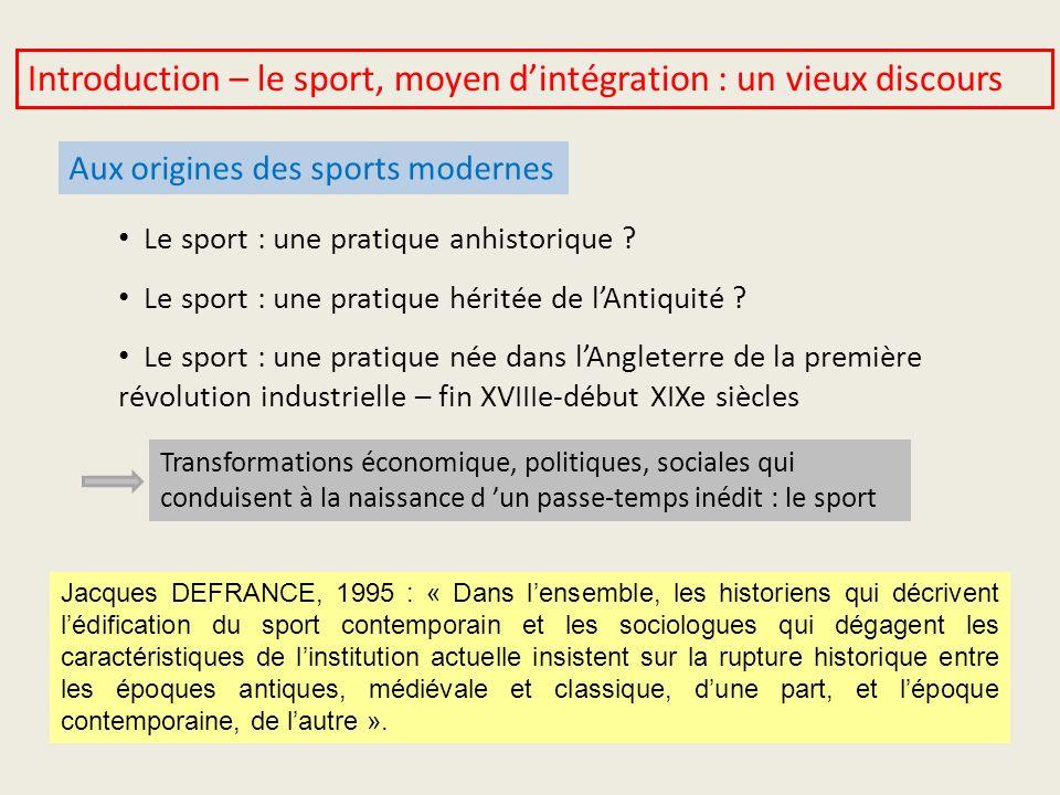 Introduction – le sport, moyen dintégration : un vieux discours Aux origines des sports modernes Le sport : une pratique anhistorique ? Le sport : une