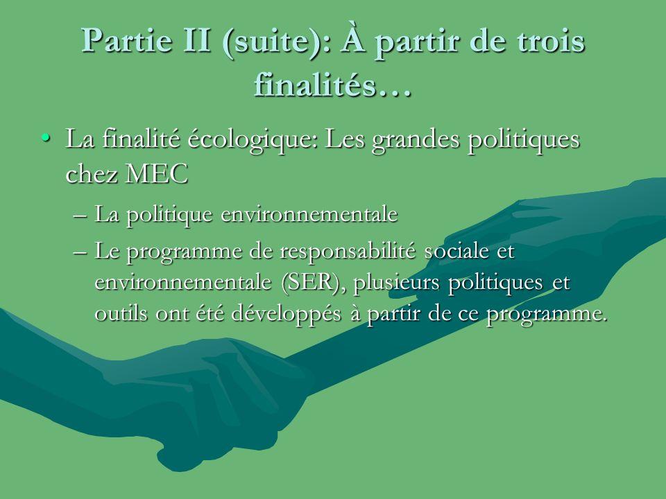 Partie II (suite): À partir de trois finalités… La finalité écologique: Les grandes politiques chez MECLa finalité écologique: Les grandes politiques chez MEC –La politique environnementale –Le programme de responsabilité sociale et environnementale (SER), plusieurs politiques et outils ont été développés à partir de ce programme.