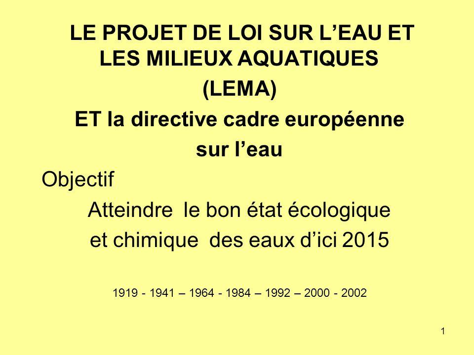 1 LE PROJET DE LOI SUR LEAU ET LES MILIEUX AQUATIQUES (LEMA) ET la directive cadre européenne sur leau Objectif Atteindre le bon état écologique et chimique des eaux dici 2015 1919 - 1941 – 1964 - 1984 – 1992 – 2000 - 2002