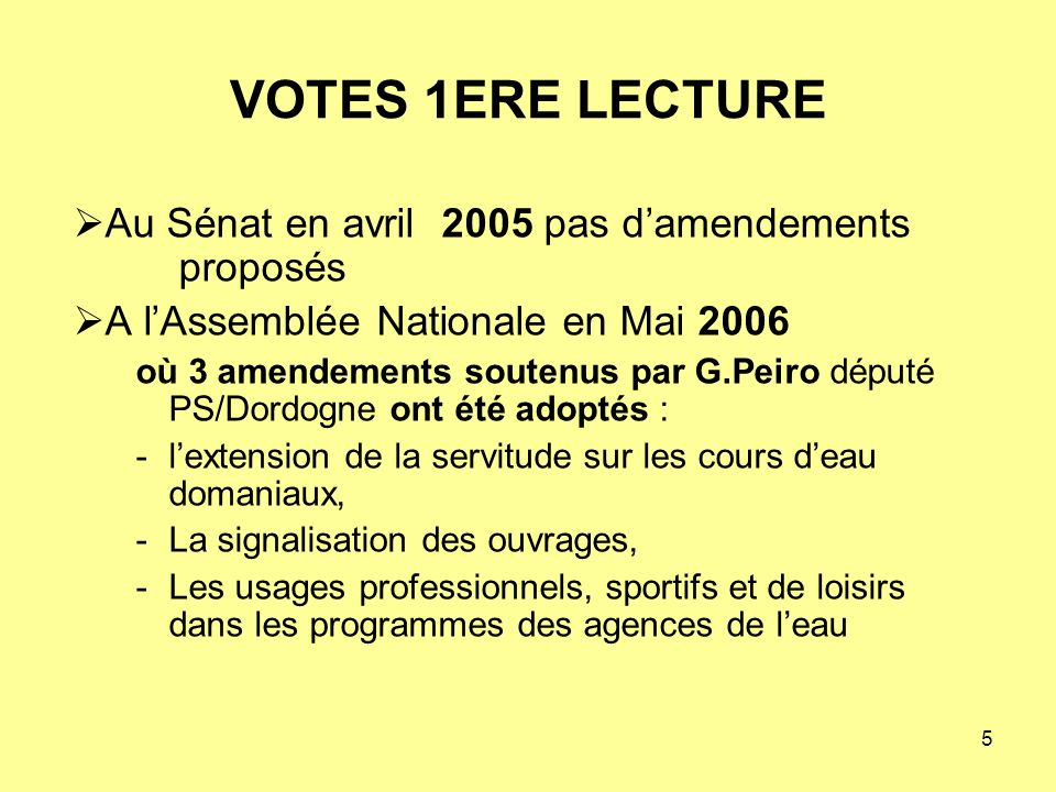 5 Au Sénat en avril 2005 pas damendements proposés A lAssemblée Nationale en Mai 2006 où 3 amendements soutenus par G.Peiro député PS/Dordogne ont été adoptés : -lextension de la servitude sur les cours deau domaniaux, -La signalisation des ouvrages, -Les usages professionnels, sportifs et de loisirs dans les programmes des agences de leau VOTES 1ERE LECTURE