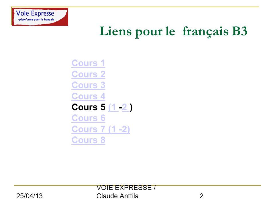 25/04/13 VOIE EXPRESSE / Claude Anttila 2 Liens pour le français B3 Cours 1 Cours 2 Cours 3 Cours 4 Cours 5 (1 -2 ) Cours 6 Cours 7 (1 -2) Cours 8 Cou