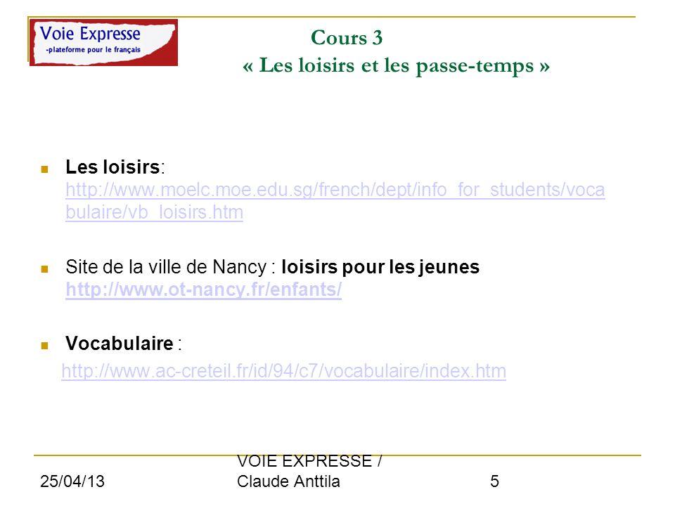 25/04/13 VOIE EXPRESSE / Claude Anttila 5 Cours 3 « Les loisirs et les passe-temps » Les loisirs: http://www.moelc.moe.edu.sg/french/dept/info_for_stu