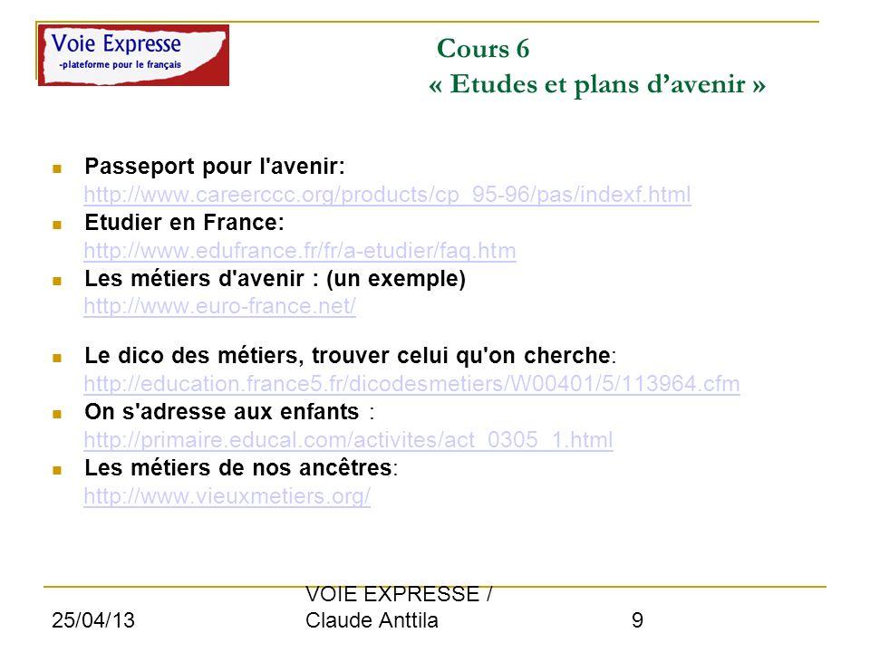 25/04/13 VOIE EXPRESSE / Claude Anttila 9 Cours 6 « Etudes et plans davenir » Passeport pour l'avenir: http://www.careerccc.org/products/cp_95-96/pas/