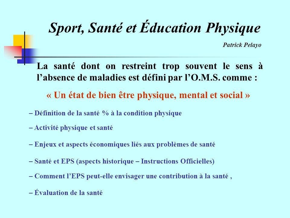 Sport, Santé et Éducation Physique Patrick Pelayo La santé dont on restreint trop souvent le sens à labsence de maladies est défini par lO.M.S.