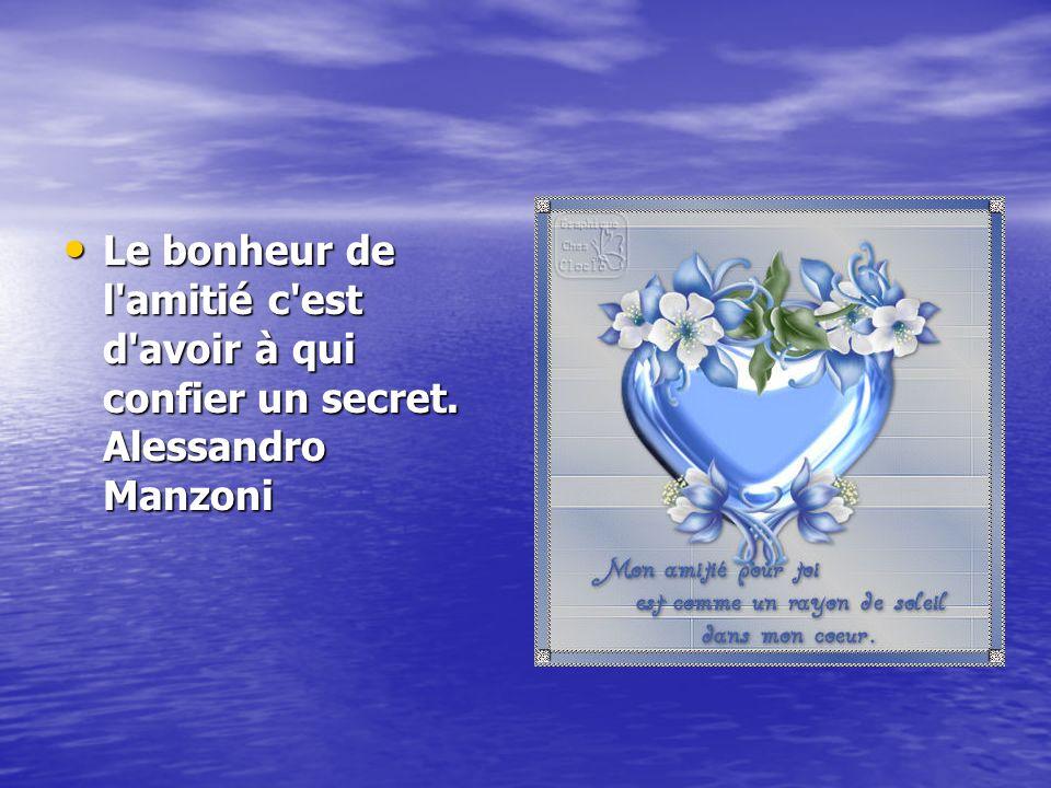 Le bonheur de l'amitié c'est d'avoir à qui confier un secret. Alessandro Manzoni Le bonheur de l'amitié c'est d'avoir à qui confier un secret. Alessan