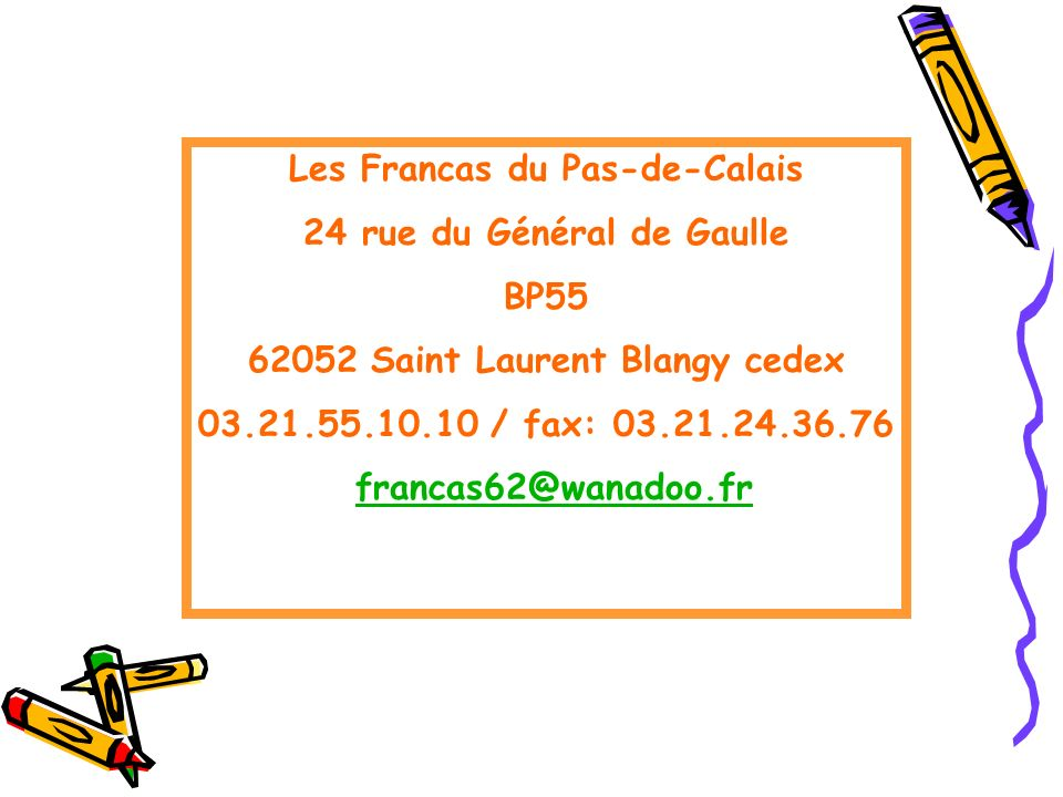 Les Francas du Pas-de-Calais 24 rue du Général de Gaulle BP55 62052 Saint Laurent Blangy cedex 03.21.55.10.10 / fax: 03.21.24.36.76 francas62@wanadoo.fr