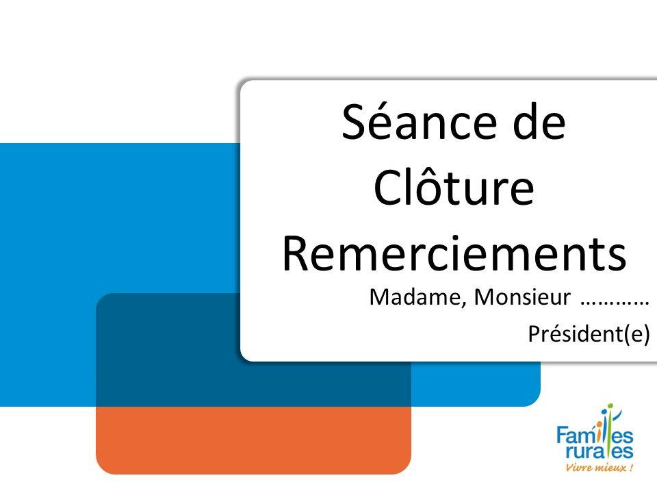 Séance de Clôture Remerciements Madame, Monsieur ………… Président(e)