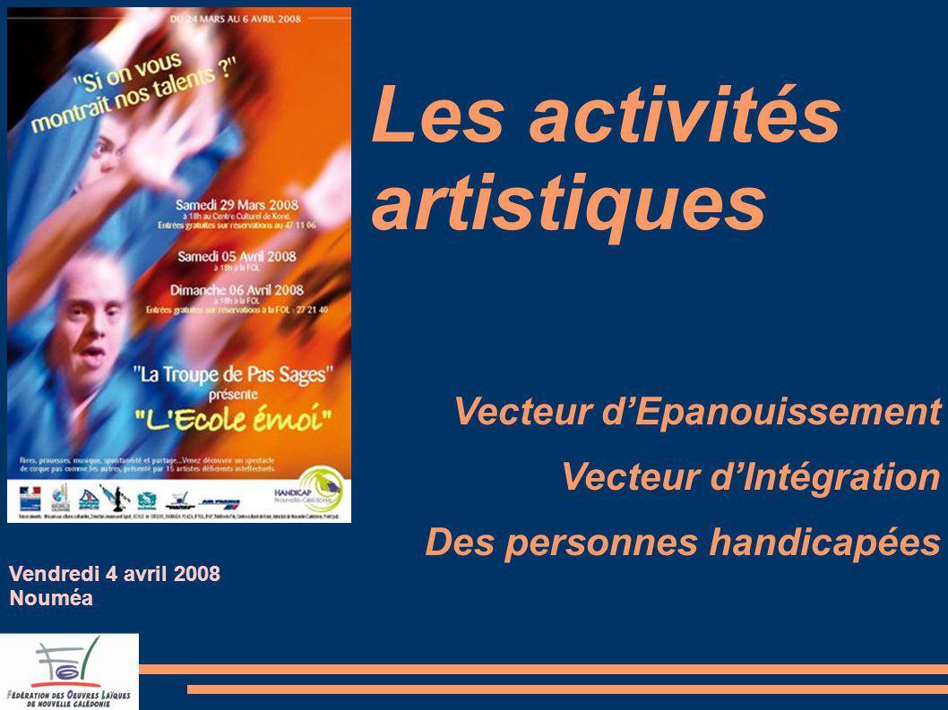 Les activités artistiques Vecteur dEpanouissement Vecteur dIntégration Des personnes handicapées Vendredi 4 avril 2008 Nouméa