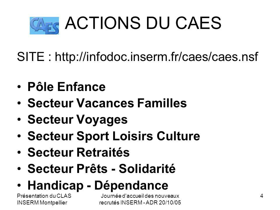 Présentation du CLAS INSERM Montpellier Journée d'accueil des nouveaux recrutés INSERM - ADR 20/10/05 4 ACTIONS DU CAES SITE : http://infodoc.inserm.f