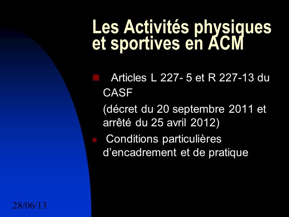 28/06/137 Les Activités physiques et sportives en ACM Articles L 227- 5 et R 227-13 du CASF (décret du 20 septembre 2011 et arrêté du 25 avril 2012) Conditions particulières dencadrement et de pratique