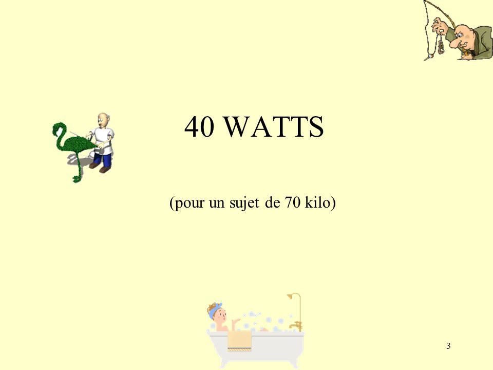 3 40 WATTS (pour un sujet de 70 kilo)