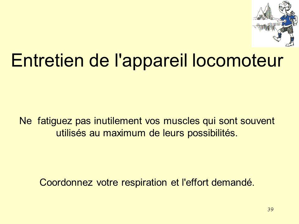 39 Entretien de l'appareil locomoteur Ne fatiguez pas inutilement vos muscles qui sont souvent utilisés au maximum de leurs possibilités. Coordonnez v
