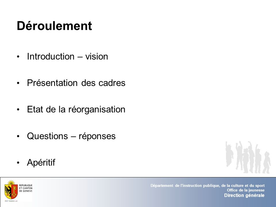 Département de l instruction publique, de la culture et du sport Office de la jeunesse Direction générale Déroulement Introduction – vision Présentation des cadres Etat de la réorganisation Questions – réponses Apéritif