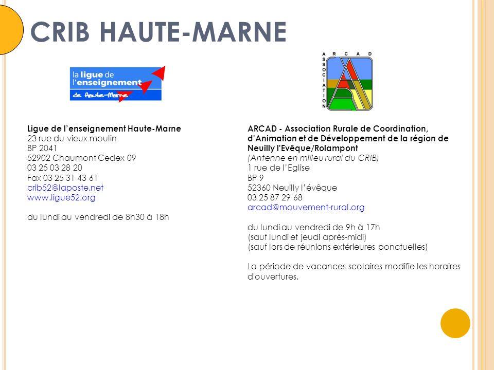 Ligue de lenseignement Haute-Marne 23 rue du vieux moulin BP 2041 52902 Chaumont Cedex 09 03 25 03 28 20 Fax 03 25 31 43 61 crib52@laposte.net www.ligue52.org du lundi au vendredi de 8h30 à 18h ARCAD - Association Rurale de Coordination, d Animation et de Développement de la région de Neuilly l Evêque/Rolampont (Antenne en milieu rural du CRIB) 1 rue de lEglise BP 9 52360 Neuilly lévêque 03 25 87 29 68 arcad@mouvement-rural.org du lundi au vendredi de 9h à 17h (sauf lundi et jeudi après-midi) (sauf lors de réunions extérieures ponctuelles) La période de vacances scolaires modifie les horaires d ouvertures.
