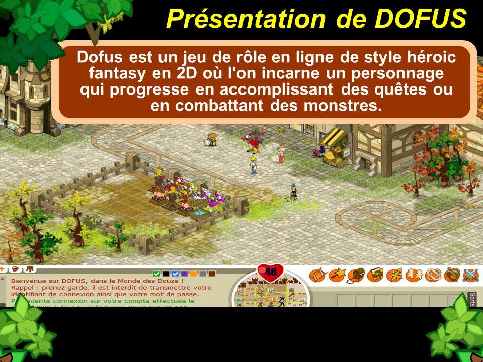 Présentation de DOFUS Dofus est un jeu de rôle en ligne de style héroic fantasy en 2D où l'on incarne un personnage qui progresse en accomplissant des