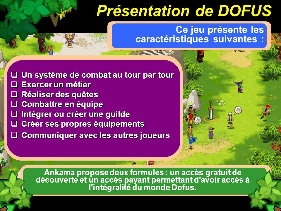 Présentation de DOFUS Ce jeu présente les caractéristiques suivantes : Un système de combat au tour par tour Un système de combat au tour par tour Exe