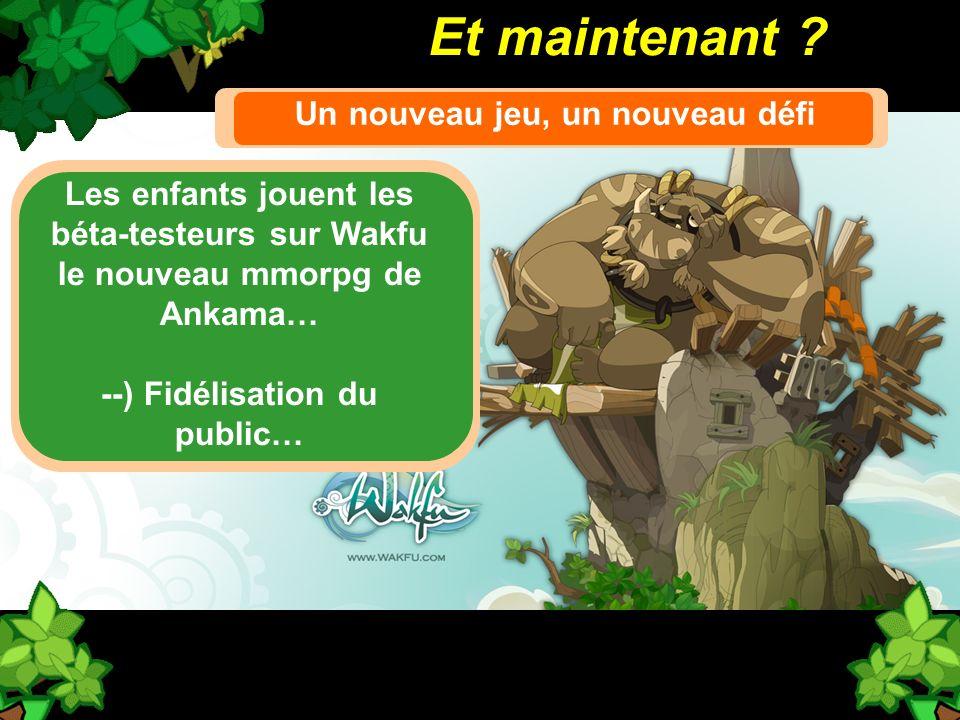 Et maintenant ? Un nouveau jeu, un nouveau défi Les enfants jouent les béta-testeurs sur Wakfu le nouveau mmorpg de Ankama… --) Fidélisation du public