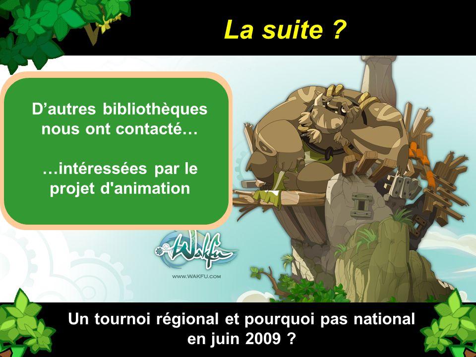 La suite ? Un tournoi régional et pourquoi pas national en juin 2009 ? Dautres bibliothèques nous ont contacté… …intéressées par le projet d'animation