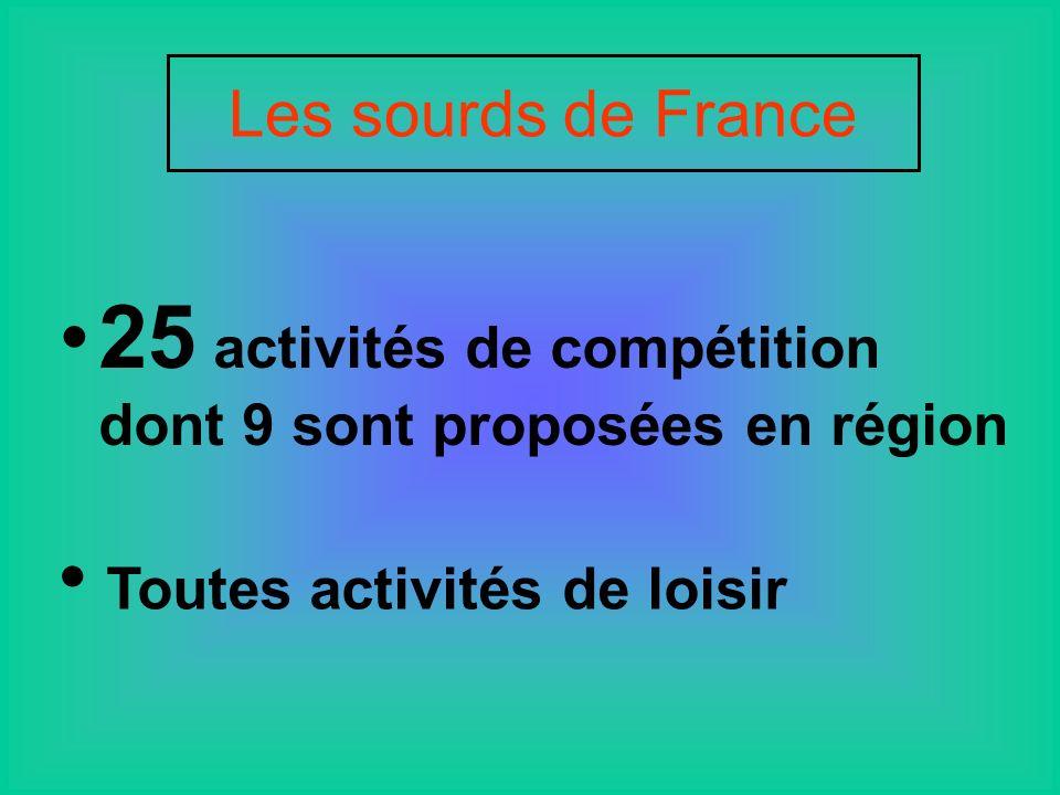 Les sourds de France 25 activités de compétition dont 9 sont proposées en région Toutes activités de loisir