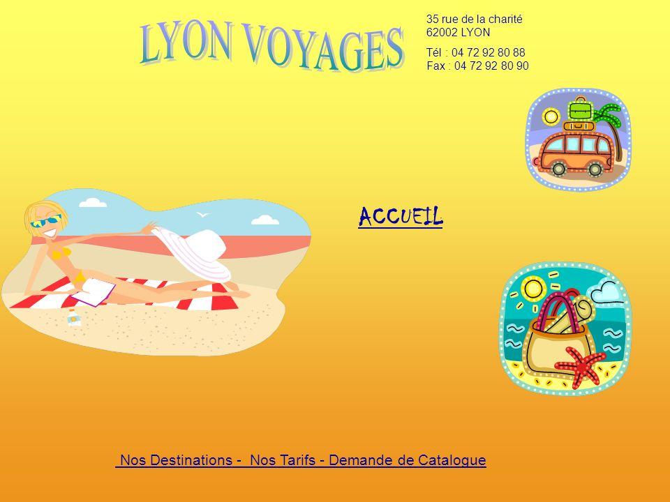 35 rue de la charité 62002 LYON Tél : 04 72 92 80 88 Fax : 04 72 92 80 90 Nos Destinations - Nos Tarifs - Demande de Catalogue ACCUEIL