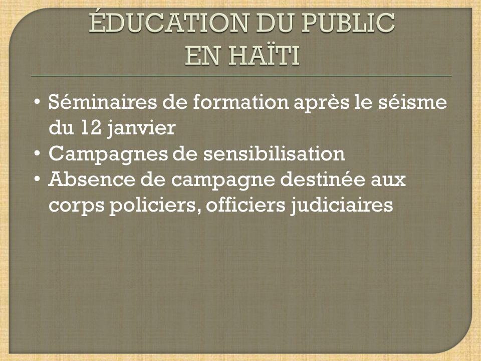 Séminaires de formation après le séisme du 12 janvier Campagnes de sensibilisation Absence de campagne destinée aux corps policiers, officiers judicia