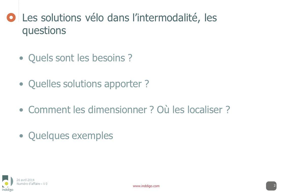 26 avril 2014 Numéro daffaire – V 0 2 Les solutions vélo dans lintermodalité, les questions Quels sont les besoins ? Quelles solutions apporter ? Comm