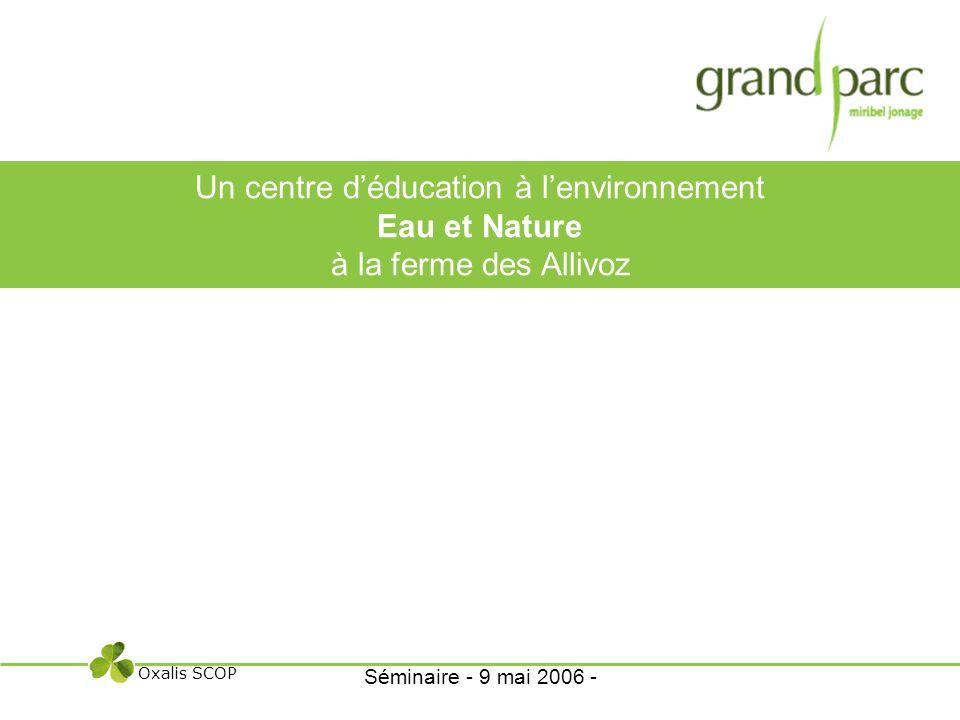 Un centre déducation à lenvironnement Eau et Nature à la ferme des Allivoz Oxalis SCOP Séminaire - 9 mai 2006 -