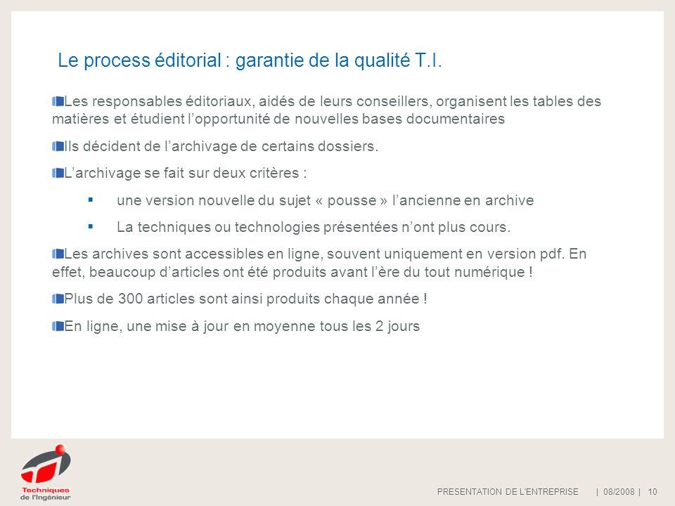 | 08/2008 |PRESENTATION DE L'ENTREPRISE 10 Le process éditorial : garantie de la qualité T.I. Les responsables éditoriaux, aidés de leurs conseillers,