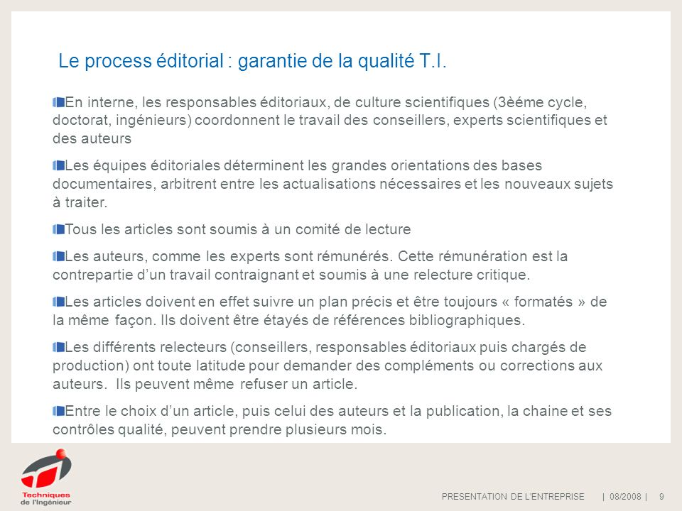 | 08/2008 |PRESENTATION DE L'ENTREPRISE 9 Le process éditorial : garantie de la qualité T.I. En interne, les responsables éditoriaux, de culture scien