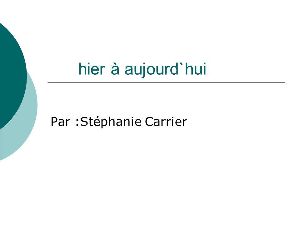hier à aujourd`hui Par :Stéphanie Carrier