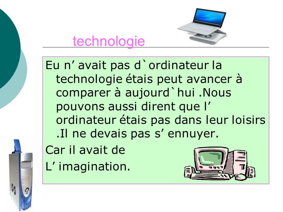 technologie Eu n avait pas d`ordinateur la technologie étais peut avancer à comparer à aujourd`hui.Nous pouvons aussi dirent que l ordinateur étais pa