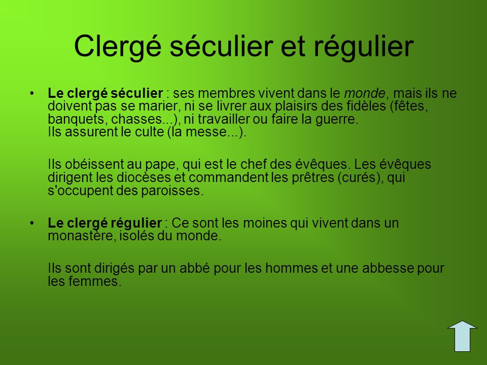 Clergé séculier et régulier Le clergé séculier : ses membres vivent dans le monde, mais ils ne doivent pas se marier, ni se livrer aux plaisirs des fi