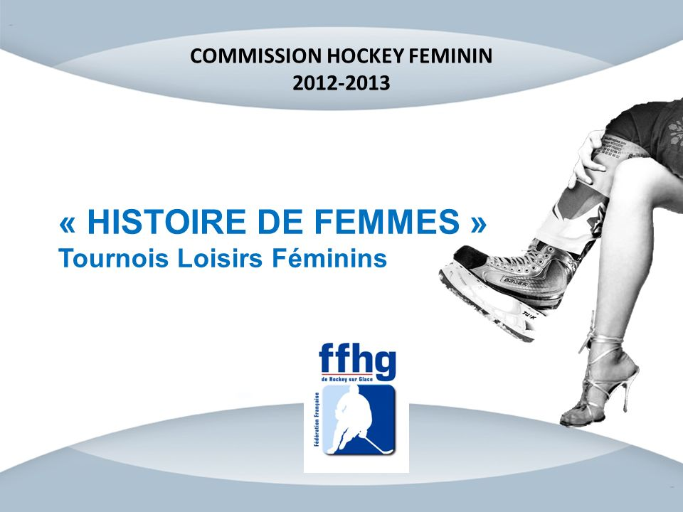 « HISTOIRE DE FEMMES » Tournois Loisirs Féminins COMMISSION HOCKEY FEMININ 2012-2013