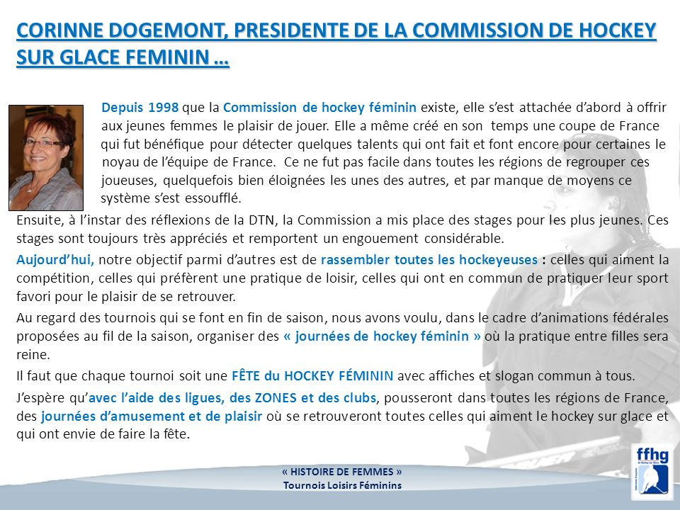 CORINNE DOGEMONT, PRESIDENTE DE LA COMMISSION DE HOCKEY SUR GLACE FEMININ … Depuis 1998 que la Commission de hockey féminin existe, elle sest attachée dabord à offrir aux jeunes femmes le plaisir de jouer.