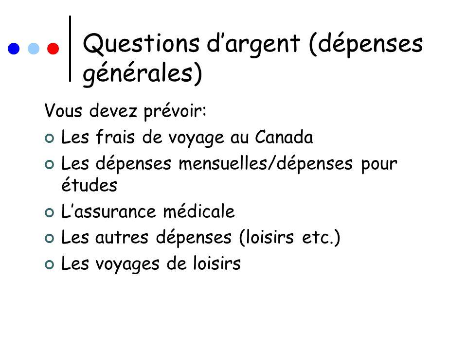 Questions dargent (dépenses générales) Vous devez prévoir: Les frais de voyage au Canada Les dépenses mensuelles/dépenses pour études Lassurance médic