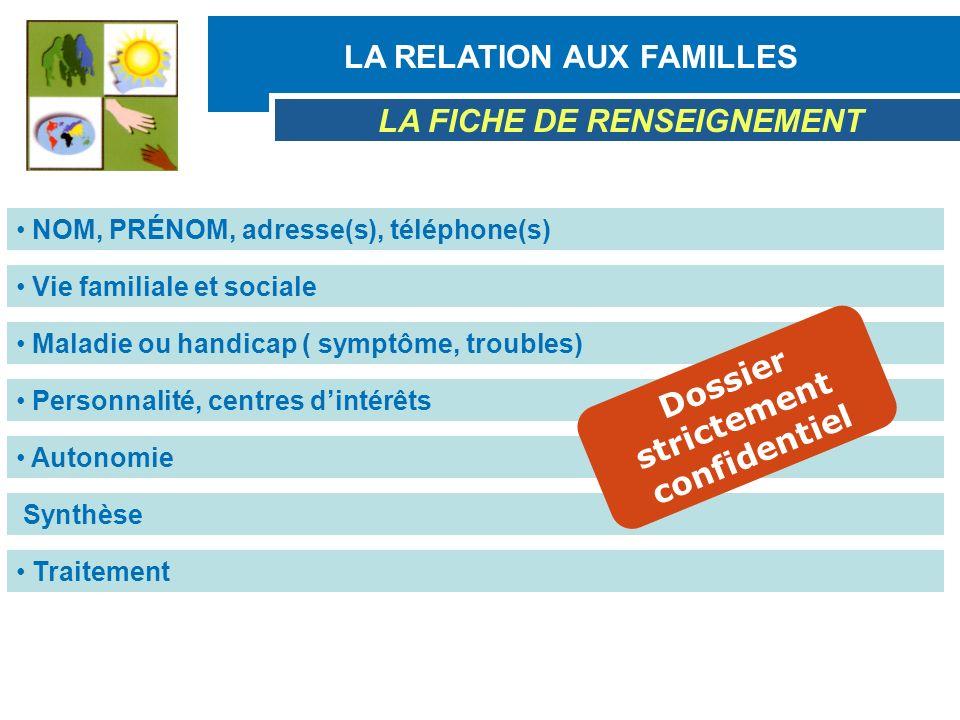 LA RELATION AUX FAMILLES LA FICHE DE RENSEIGNEMENT NOM, PRÉNOM, adresse(s), téléphone(s) Vie familiale et sociale Maladie ou handicap ( symptôme, trou