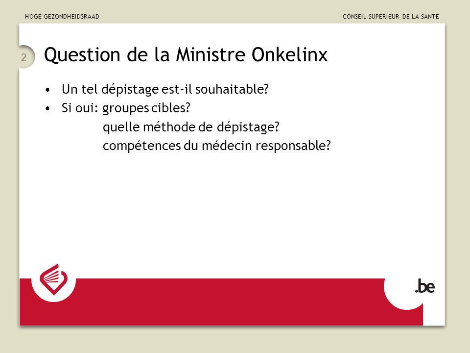 HOGE GEZONDHEIDSRAAD CONSEIL SUPERIEUR DE LA SANTE 2 Question de la Ministre Onkelinx Un tel dépistage est-il souhaitable? Si oui: groupes cibles? que