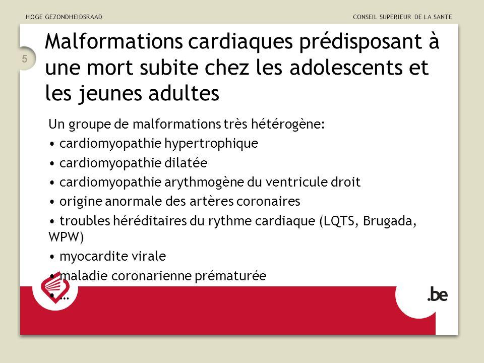 HOGE GEZONDHEIDSRAAD CONSEIL SUPERIEUR DE LA SANTE 5 Malformations cardiaques prédisposant à une mort subite chez les adolescents et les jeunes adultes Un groupe de malformations très hétérogène: cardiomyopathie hypertrophique cardiomyopathie dilatée cardiomyopathie arythmogène du ventricule droit origine anormale des artères coronaires troubles héréditaires du rythme cardiaque (LQTS, Brugada, WPW) myocardite virale maladie coronarienne prématurée …