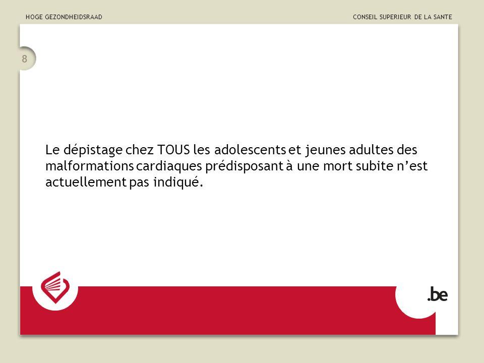 HOGE GEZONDHEIDSRAAD CONSEIL SUPERIEUR DE LA SANTE 8 Le dépistage chez TOUS les adolescents et jeunes adultes des malformations cardiaques prédisposan