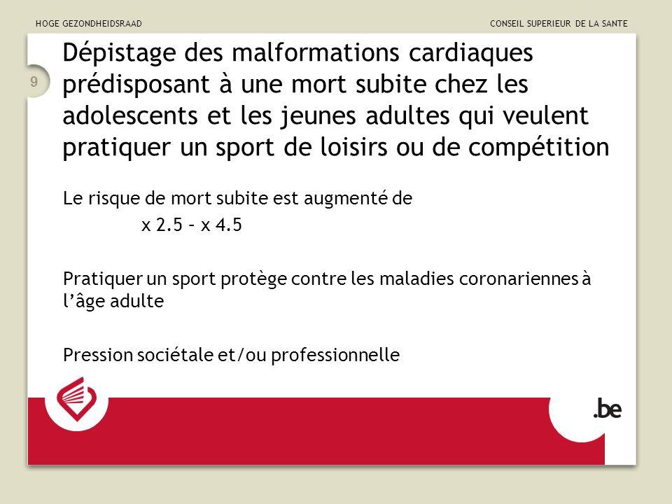 HOGE GEZONDHEIDSRAAD CONSEIL SUPERIEUR DE LA SANTE 9 Dépistage des malformations cardiaques prédisposant à une mort subite chez les adolescents et les