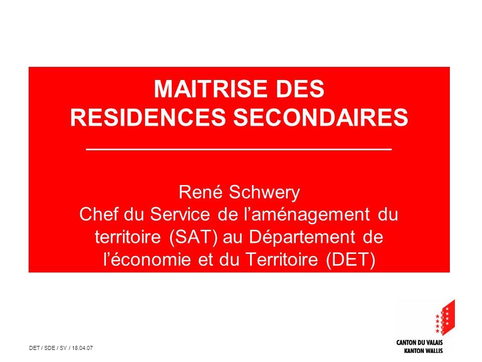 DET / SDE / SY / 18.04.07 MAITRISE DES RESIDENCES SECONDAIRES __________________________________ René Schwery Chef du Service de laménagement du terri