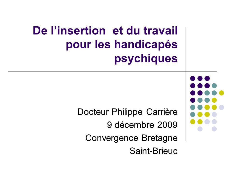 De linsertion et du travail pour les handicapés psychiques Docteur Philippe Carrière 9 décembre 2009 Convergence Bretagne Saint-Brieuc