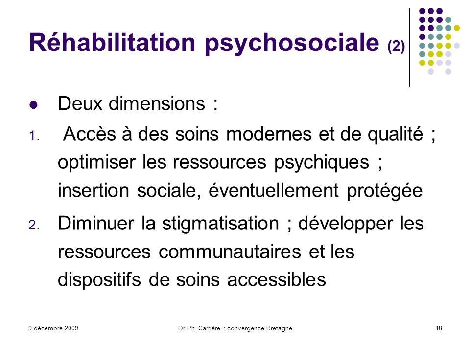 9 décembre 2009Dr Ph. Carrière ; convergence Bretagne18 Réhabilitation psychosociale (2) Deux dimensions : 1. Accès à des soins modernes et de qualité