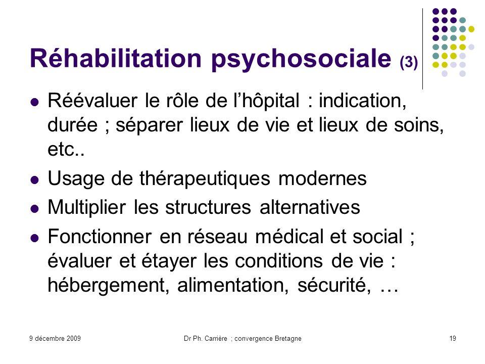 9 décembre 2009Dr Ph. Carrière ; convergence Bretagne19 Réhabilitation psychosociale (3) Réévaluer le rôle de lhôpital : indication, durée ; séparer l