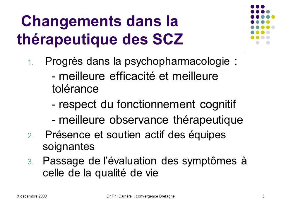 9 décembre 2009Dr Ph. Carrière ; convergence Bretagne3 Changements dans la thérapeutique des SCZ 1. Progrès dans la psychopharmacologie : - meilleure