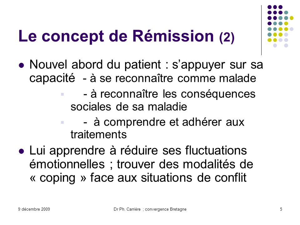 9 décembre 2009Dr Ph. Carrière ; convergence Bretagne5 Le concept de Rémission (2) Nouvel abord du patient : sappuyer sur sa capacité - à se reconnaît